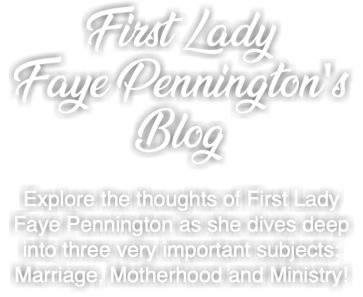 First Lady Faye Pennington's Blog Explore the thoughts of First Lady Faye Pennington as she dives deep into three very important subjects: Marriage, Motherhood and Ministry!